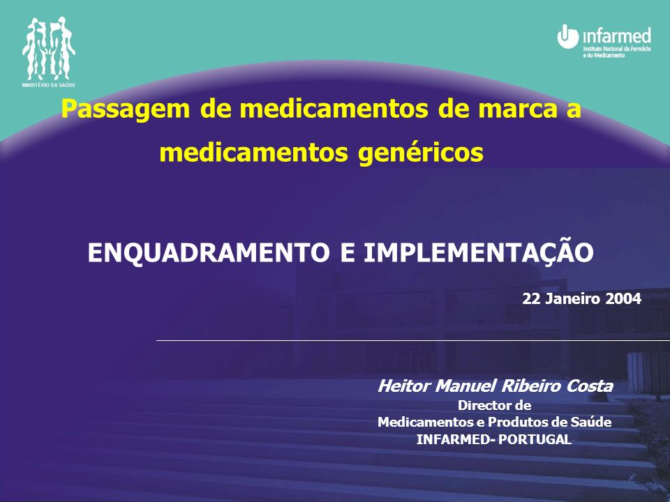 ENQUADRAMENTO E IMPLEMENTAÇÃO 22 Janeiro 2004 Heitor Manuel Ribeiro Costa Director de Medicamentos e Produtos de Saúde INFARMED- PORTUGAL Passagem de medicamentos de marca a medicamentos genéricos