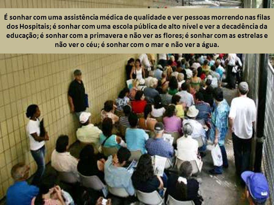 É sonhar com um Brasil novo, com justiça social, e ver um Brasil velho, vestido de desigualdades; é sonhar com a honestidade no exercício das funções