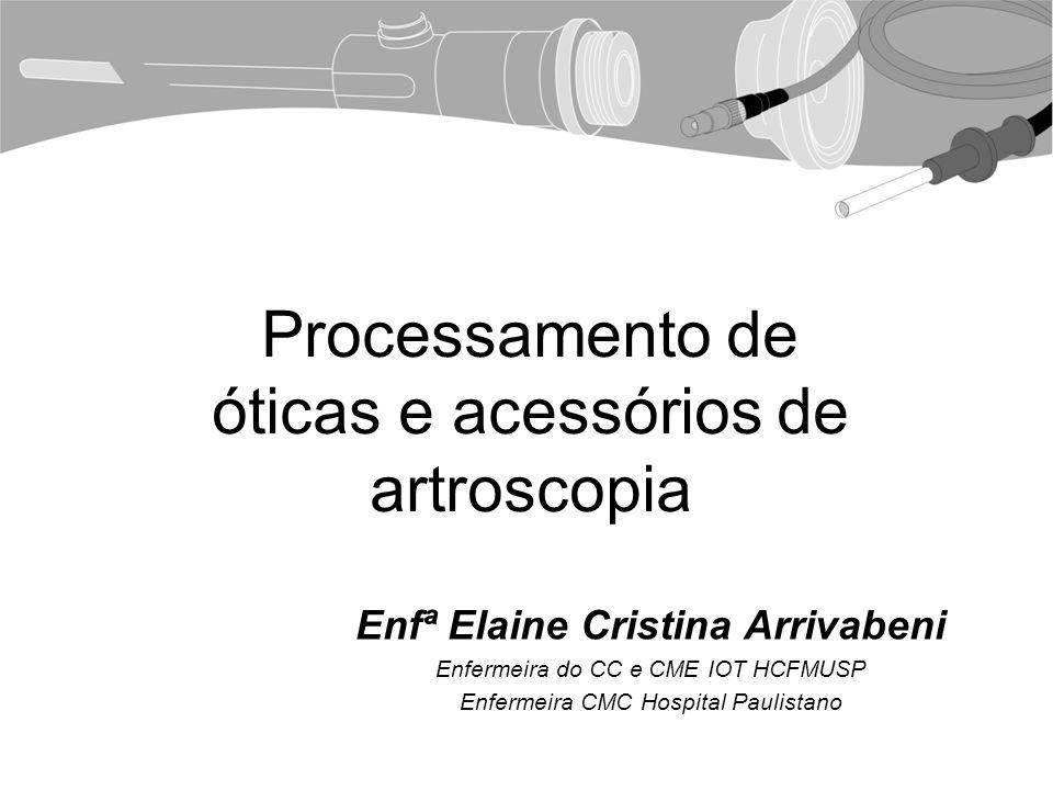 Processamento de óticas e acessórios de artroscopia Enfª Elaine Cristina Arrivabeni Enfermeira do CC e CME IOT HCFMUSP Enfermeira CMC Hospital Paulistano