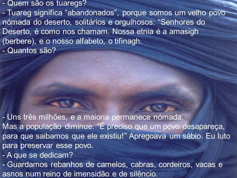 - É de um azul belíssimo… - Nós, os tuaregs, somos chamados homens azuis por isso: O tecido solta alguma tinta e nossa pele adquire tons azulados - Co