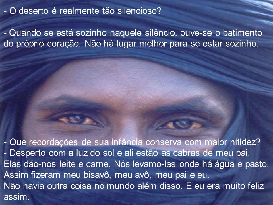 - Quem são os tuaregs? - Tuareg significa abandonados, porque somos um velho povo nómada do deserto, solitários e orgulhosos: Senhores do Deserto, é c