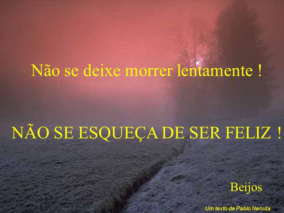 Não se deixe morrer lentamente ! NÃO SE ESQUEÇA DE SER FELIZ ! Beijos Um texto de Pablo Neruda
