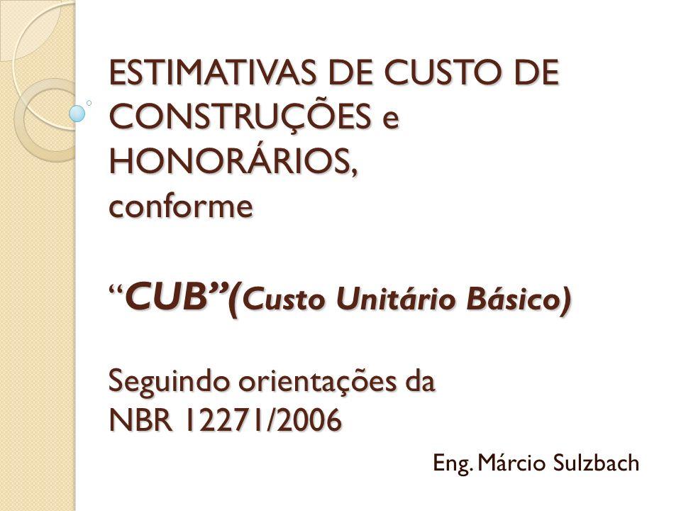 ESTIMATIVAS DE CUSTO DE CONSTRUÇÕES e HONORÁRIOS, conforme CUB( Custo Unitário Básico) Seguindo orientações da NBR 12271/2006 Eng. Márcio Sulzbach