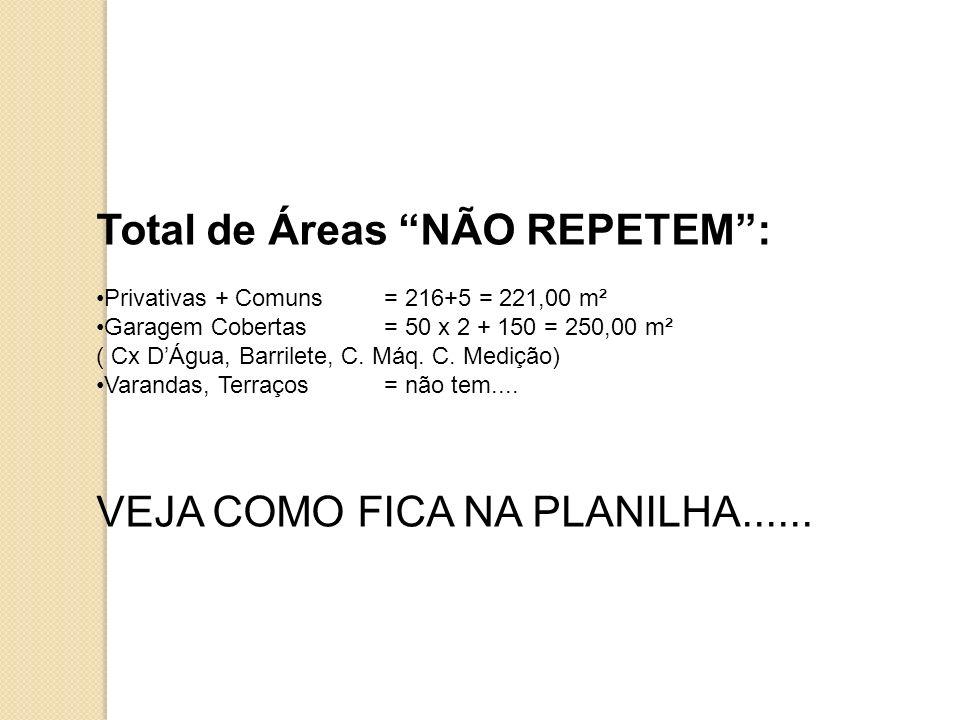 Total de Áreas NÃO REPETEM: Privativas + Comuns= 216+5 = 221,00 m² Garagem Cobertas= 50 x 2 + 150 = 250,00 m² ( Cx DÁgua, Barrilete, C. Máq. C. Mediçã