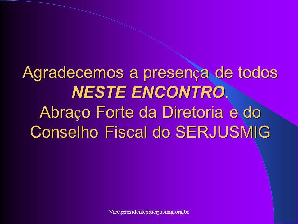 Vice.presidente@serjusmig.org.br Agradecemos a presen ç a de todos NESTE ENCONTRO. Abra ç o Forte da Diretoria e do Conselho Fiscal do SERJUSMIG