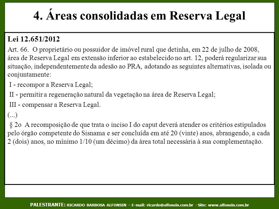 4. Áreas consolidadas em Reserva Legal Lei 12.651/2012 Art. 66. O proprietário ou possuidor de imóvel rural que detinha, em 22 de julho de 2008, área