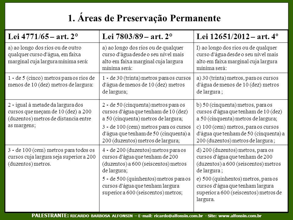 1. Áreas de Preservação Permanente Lei 4771/65 – art. 2°Lei 7803/89 – art. 2°Lei 12651/2012 – art. 4º a) ao longo dos rios ou de outro qualquer curso