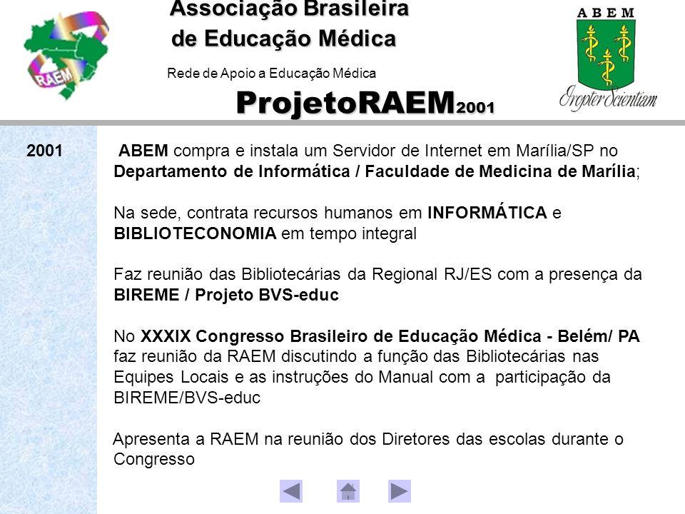2001 ABEM compra e instala um Servidor de Internet em Marília/SP no Departamento de Informática / Faculdade de Medicina de Marília; Na sede, contrata recursos humanos em INFORMÁTICA e BIBLIOTECONOMIA em tempo integral Faz reunião das Bibliotecárias da Regional RJ/ES com a presença da BIREME / Projeto BVS-educ No XXXIX Congresso Brasileiro de Educação Médica - Belém/ PA faz reunião da RAEM discutindo a função das Bibliotecárias nas Equipes Locais e as instruções do Manual com a participação da BIREME/BVS-educ Apresenta a RAEM na reunião dos Diretores das escolas durante o Congresso Associação Brasileira de Educação Médica ProjetoRAEM 2001 Associação Brasileira de Educação Médica Rede de Apoio a Educação Médica ProjetoRAEM 2001