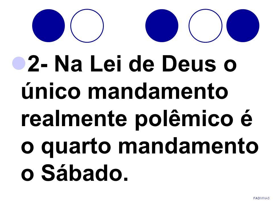 2- Na Lei de Deus o único mandamento realmente polêmico é o quarto mandamento o Sábado. FADMINAS
