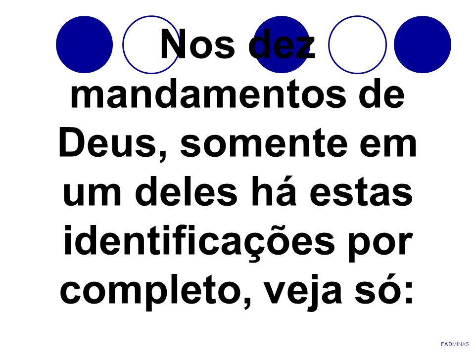 Nos dez mandamentos de Deus, somente em um deles há estas identificações por completo, veja só: FADMINAS
