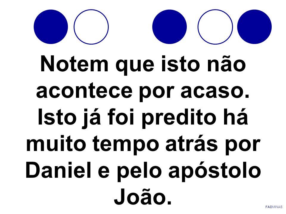 Notem que isto não acontece por acaso. Isto já foi predito há muito tempo atrás por Daniel e pelo apóstolo João. FADMINAS