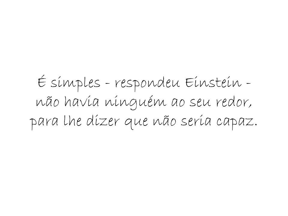 É simples - respondeu Einstein - não havia ninguém ao seu redor, para lhe dizer que não seria capaz.