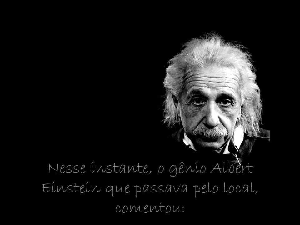 Nesse instante, o gênio Albert Einstein que passava pelo local, comentou: