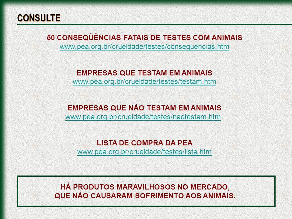 CONSULTE 50 CONSEQÜÊNCIAS FATAIS DE TESTES COM ANIMAIS www.pea.org.br/crueldade/testes/consequencias.htm EMPRESAS QUE TESTAM EM ANIMAIS www.pea.org.br/crueldade/testes/testam.htm EMPRESAS QUE NÃO TESTAM EM ANIMAIS www.pea.org.br/crueldade/testes/naotestam.htm LISTA DE COMPRA DA PEA www.pea.org.br/crueldade/testes/lista.htm HÁ PRODUTOS MARAVILHOSOS NO MERCADO, QUE NÃO CAUSARAM SOFRIMENTO AOS ANIMAIS.