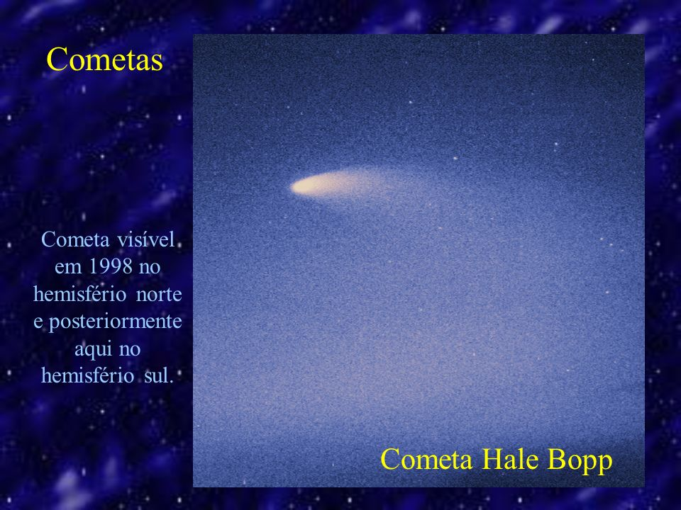 Cometa Hale Bopp Cometa visível em 1998 no hemisfério norte e posteriormente aqui no hemisfério sul.