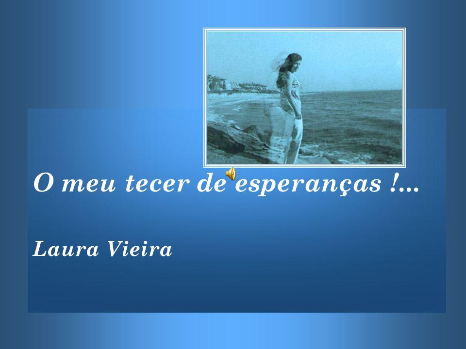 O meu tecer de esperanças !... Laura Vieira