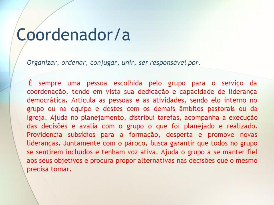 Coordenador/a Organizar, ordenar, conjugar, unir, ser responsável por. É sempre uma pessoa escolhida pelo grupo para o serviço da coordenação, tendo e