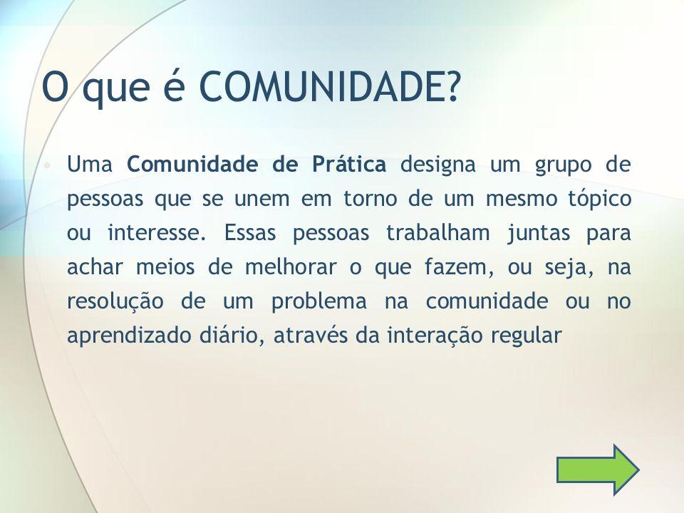 O que é COMUNIDADE? Uma Comunidade de Prática designa um grupo de pessoas que se unem em torno de um mesmo tópico ou interesse. Essas pessoas trabalha