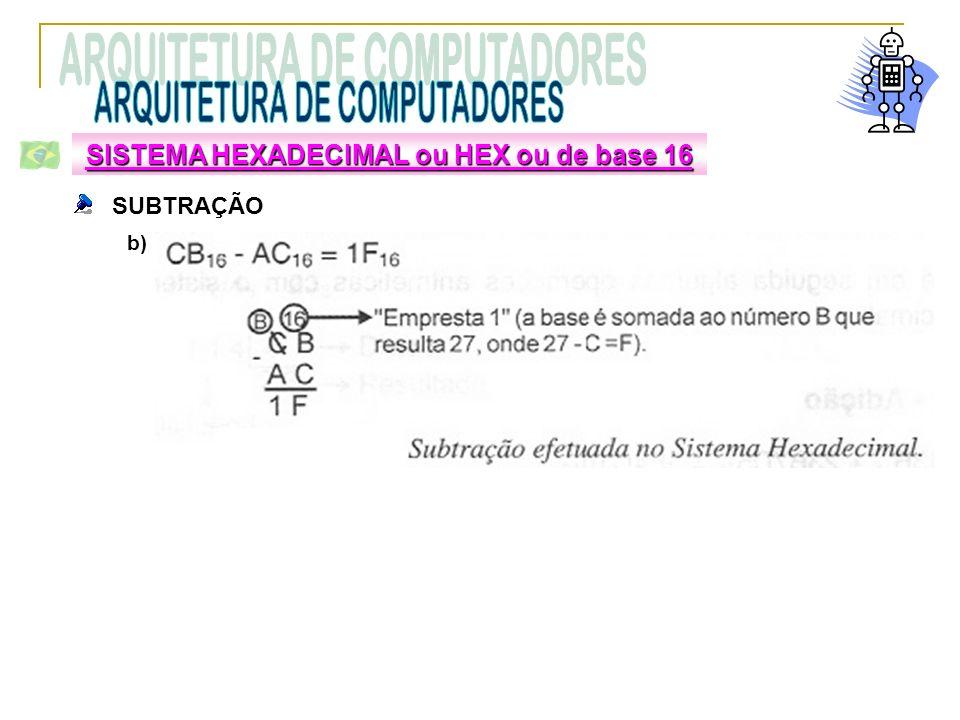 SUBTRAÇÃO b) SISTEMA HEXADECIMAL ou HEX ou de base 16