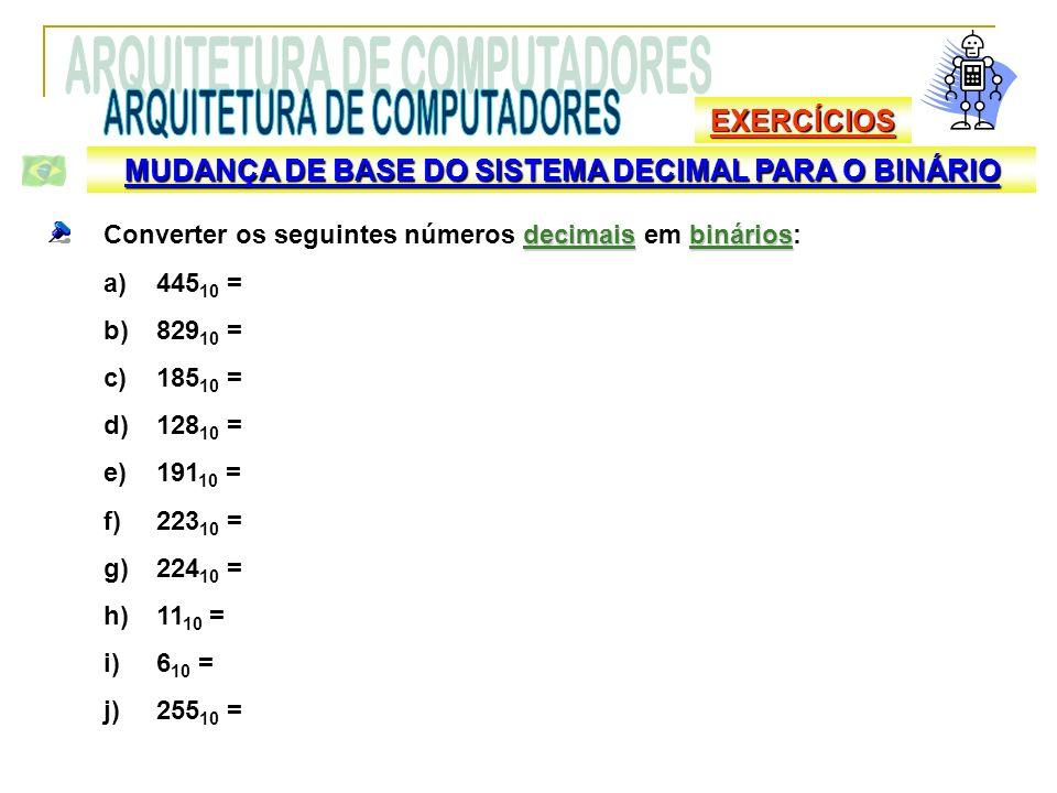EXERCÍCIOS decimaisbinários Converter os seguintes números decimais em binários: a)445 10 = b)829 10 = c)185 10 = d)128 10 = e)191 10 = f)223 10 = g)2