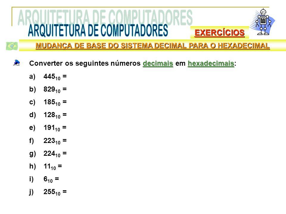 EXERCÍCIOS decimaishexadecimais Converter os seguintes números decimais em hexadecimais: a)445 10 = b)829 10 = c)185 10 = d)128 10 = e)191 10 = f)223