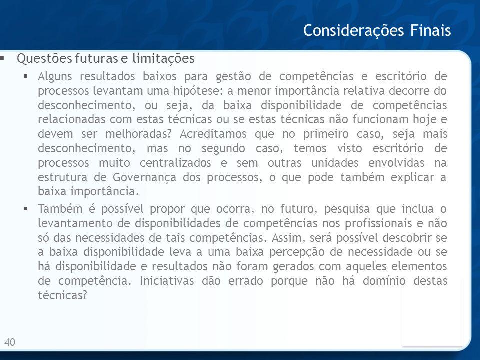 Considerações Finais 40 Questões futuras e limitações Alguns resultados baixos para gestão de competências e escritório de processos levantam uma hipó