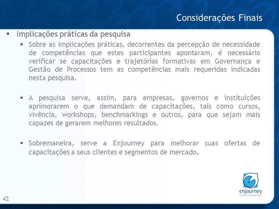 Considerações Finais 42 Implicações práticas da pesquisa Sobre as implicações práticas, decorrentes da percepção de necessidade de competências que es