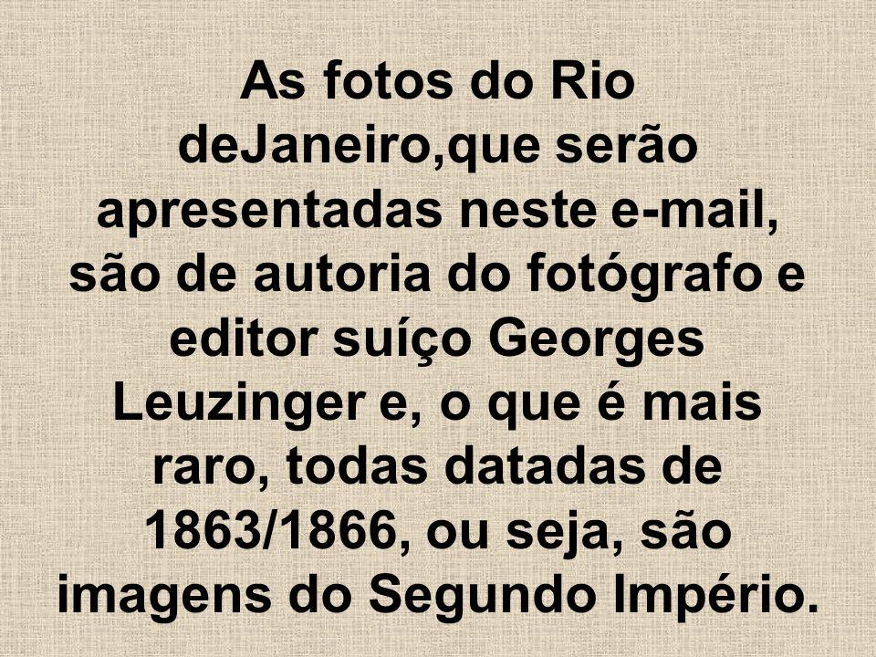 As fotos do Rio deJaneiro,que serão apresentadas neste e-mail, são de autoria do fotógrafo e editor suíço Georges Leuzinger e, o que é mais raro, toda