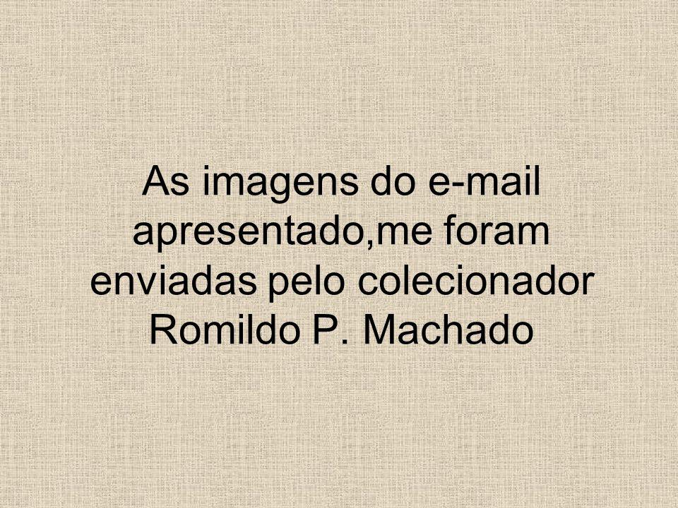 As imagens do e-mail apresentado,me foram enviadas pelo colecionador Romildo P. Machado