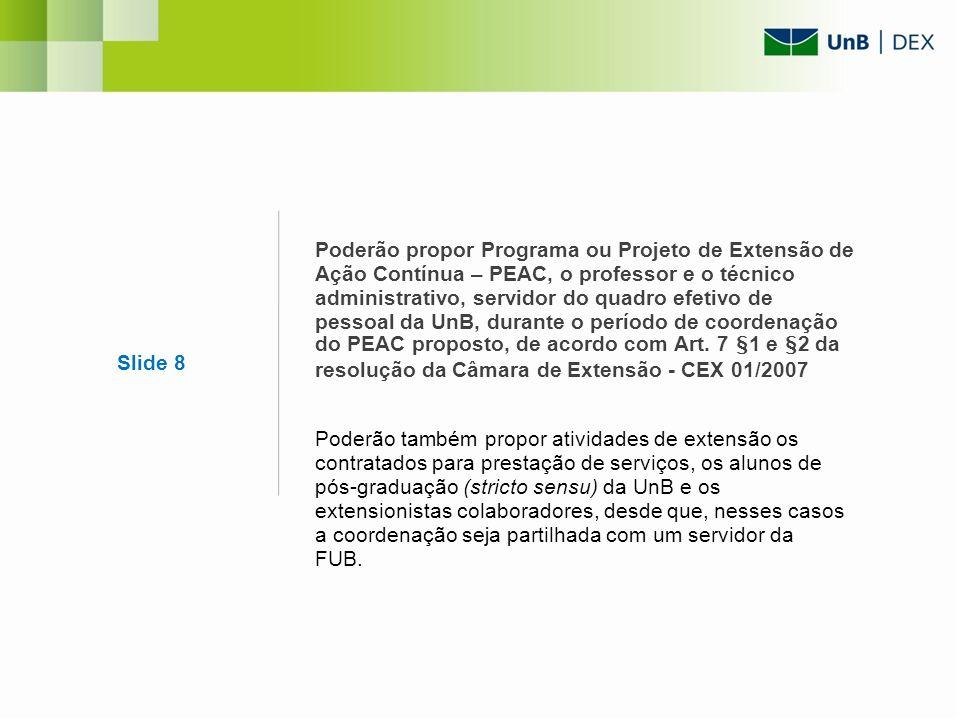 Slide 8 Poderão propor Programa ou Projeto de Extensão de Ação Contínua – PEAC, o professor e o técnico administrativo, servidor do quadro efetivo de