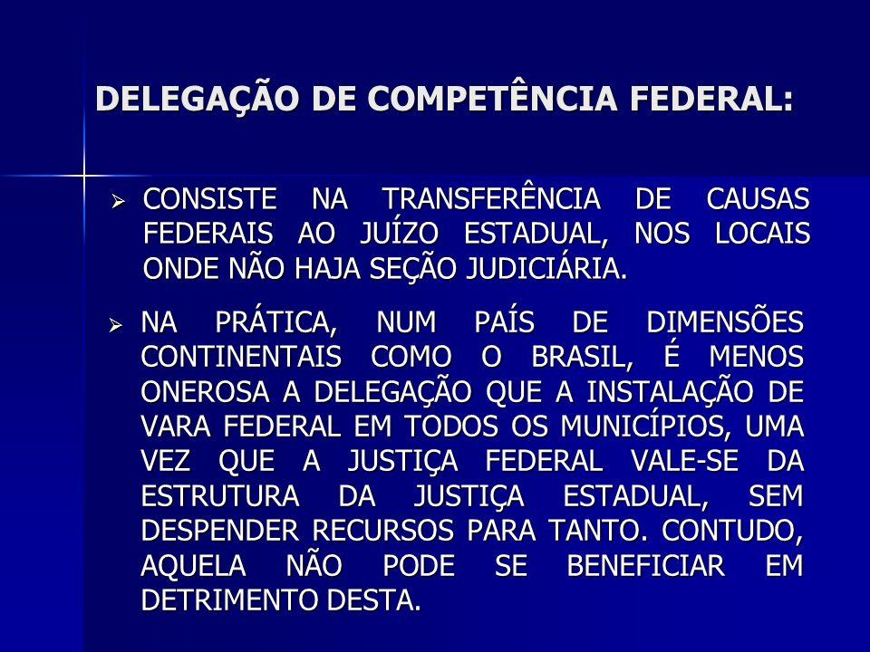 DELEGAÇÃO DE COMPETÊNCIA FEDERAL: CONSISTE NA TRANSFERÊNCIA DE CAUSAS FEDERAIS AO JUÍZO ESTADUAL, NOS LOCAIS ONDE NÃO HAJA SEÇÃO JUDICIÁRIA.