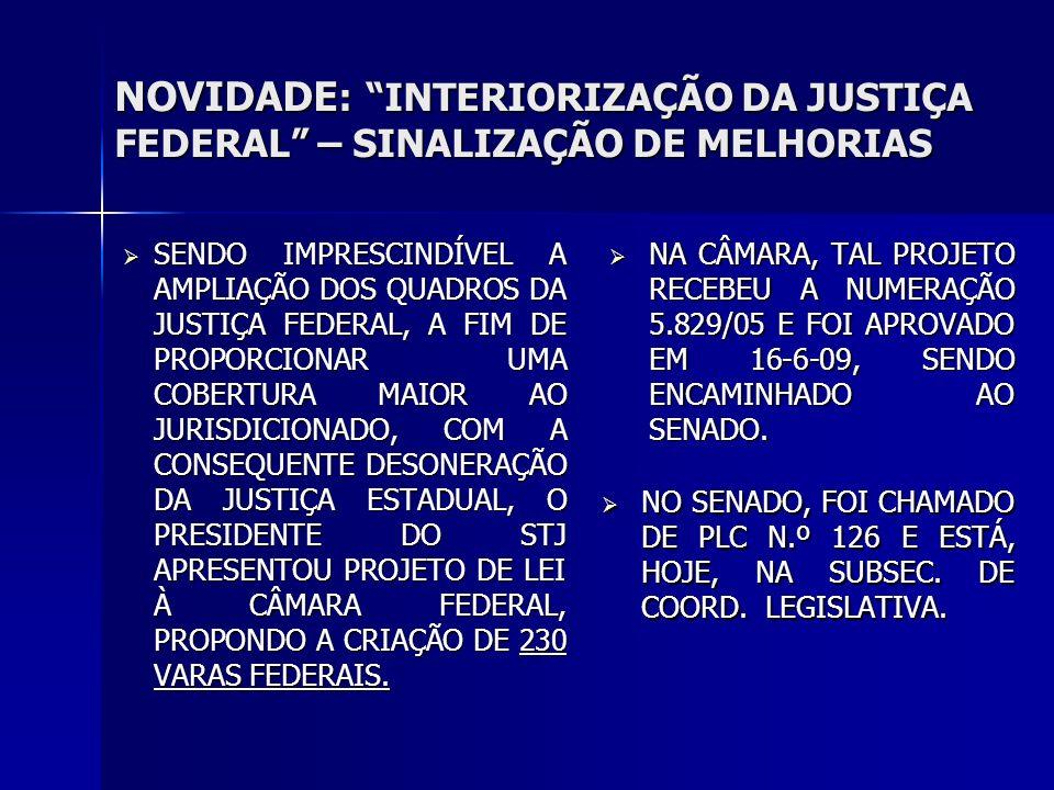 NOVIDADE : INTERIORIZAÇÃO DA JUSTIÇA FEDERAL – SINALIZAÇÃO DE MELHORIAS SENDO IMPRESCINDÍVEL A AMPLIAÇÃO DOS QUADROS DA JUSTIÇA FEDERAL, A FIM DE PROPORCIONAR UMA COBERTURA MAIOR AO JURISDICIONADO, COM A CONSEQUENTE DESONERAÇÃO DA JUSTIÇA ESTADUAL, O PRESIDENTE DO STJ APRESENTOU PROJETO DE LEI À CÂMARA FEDERAL, PROPONDO A CRIAÇÃO DE 230 VARAS FEDERAIS.