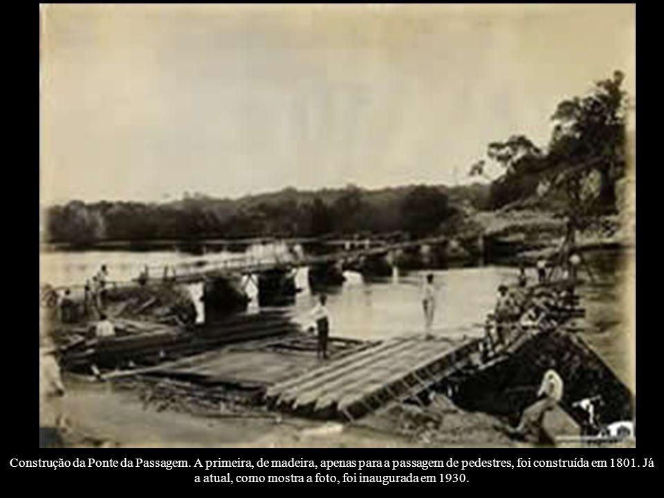 Construção da Ponte da Passagem. A primeira, de madeira, apenas para a passagem de pedestres, foi construída em 1801. Já a atual, como mostra a foto,