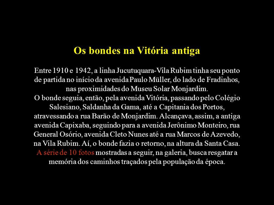 Os bondes na Vitória antiga Entre 1910 e 1942, a linha Jucutuquara-Vila Rubim tinha seu ponto de partida no início da avenida Paulo Müller, do lado de Fradinhos, nas proximidades do Museu Solar Monjardim.