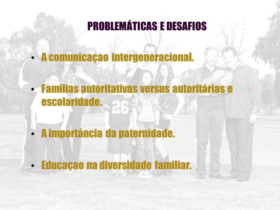PROBLEMÁTICAS E DESAFIOS A comunicaçao intergeneracional. Famílias autoritativas versus autoritárias e escolaridade. A importáncia da paternidade. Edu