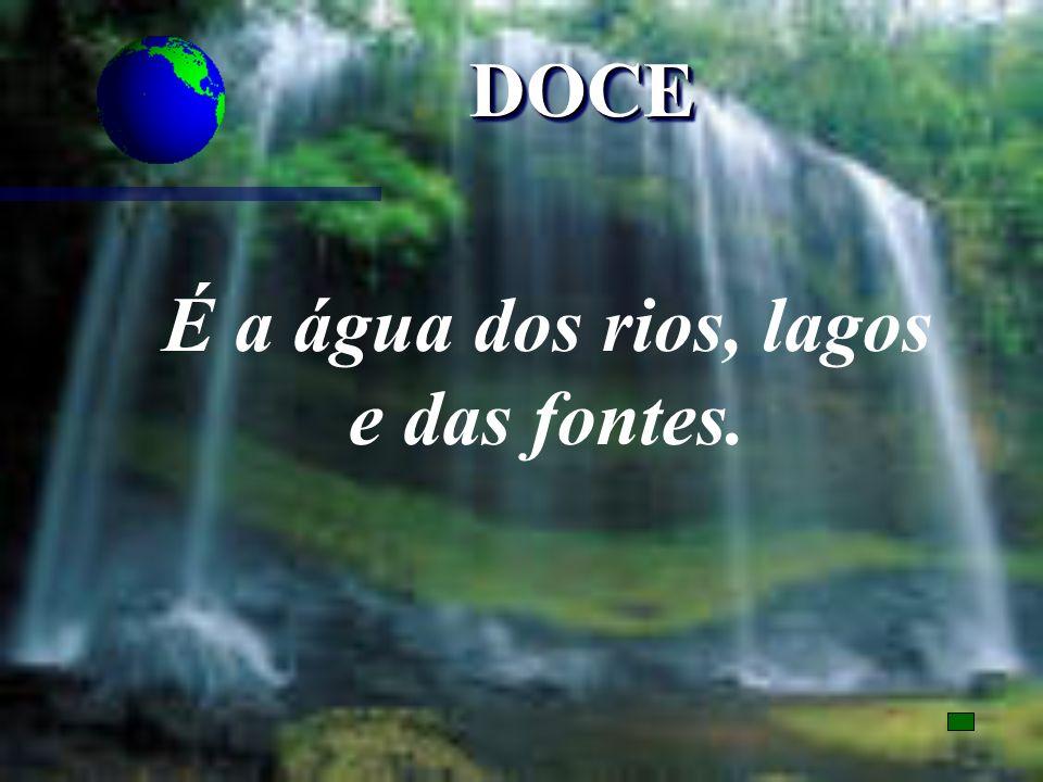 DOCEDOCE É a água dos rios, lagos e das fontes.