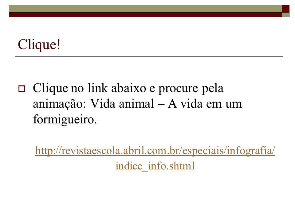 Clique! Clique no link abaixo e procure pela animação: Vida animal – A vida em um formigueiro. http://revistaescola.abril.com.br/especiais/infografia/