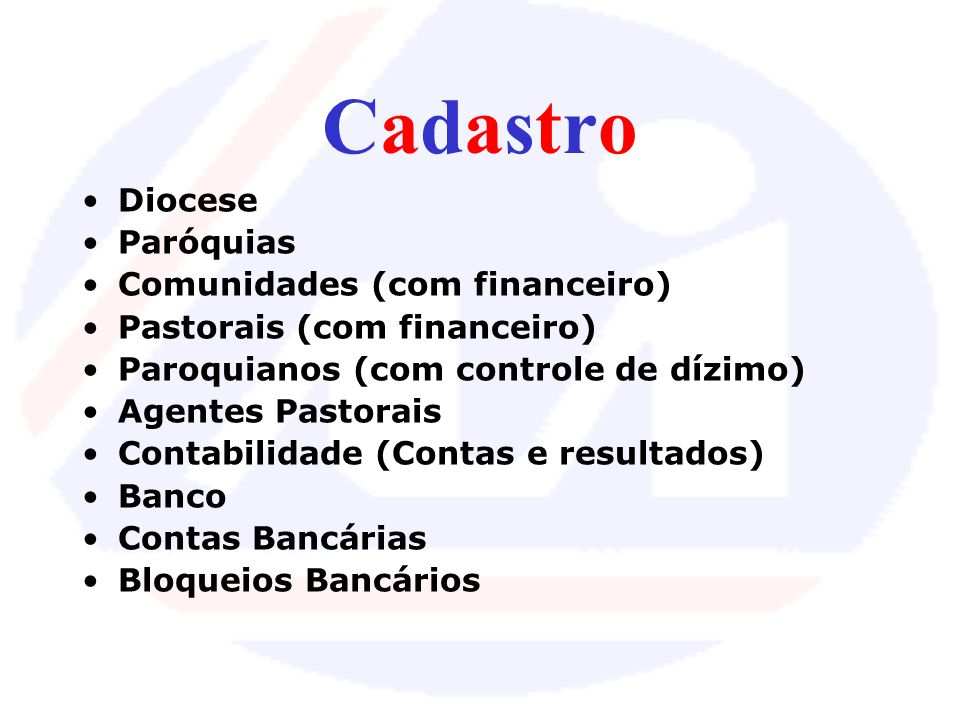 CadastroCadastro Diocese Paróquias Comunidades (com financeiro) Pastorais (com financeiro) Paroquianos (com controle de dízimo) Agentes Pastorais Contabilidade (Contas e resultados) Banco Contas Bancárias Bloqueios Bancários