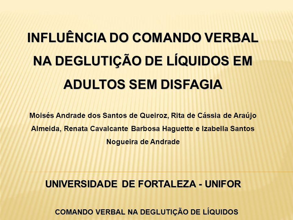 INFLUÊNCIA DO COMANDO VERBAL NA DEGLUTIÇÃO DE LÍQUIDOS EM ADULTOS SEM DISFAGIA UNIVERSIDADE DE FORTALEZA - UNIFOR INFLUÊNCIA DO COMANDO VERBAL NA DEGL