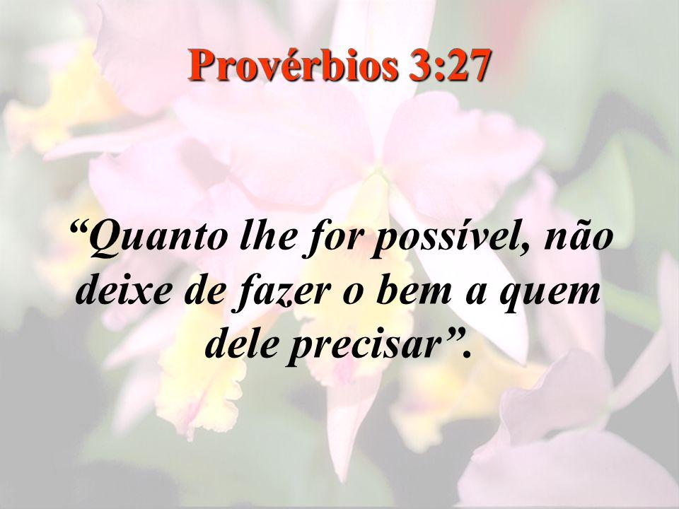 Provérbios 3:27 Quanto lhe for possível, não deixe de fazer o bem a quem dele precisar.