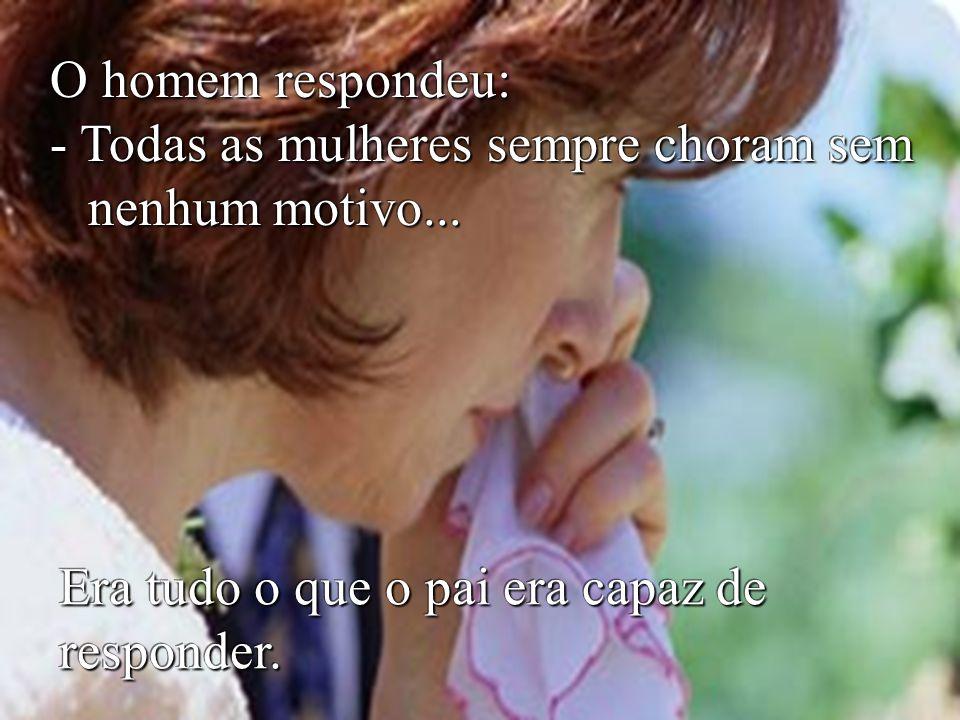 Mais tarde o menininho perguntou ao pai: - Papai, por que mamãe às vezes chora, sem motivo.