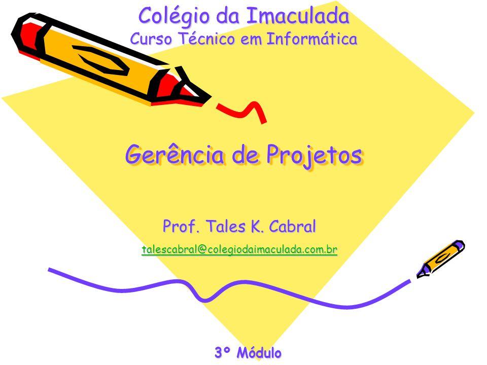 Gerência de Projetos Prof. Tales K. Cabral talescabral@colegiodaimaculada.com.br Colégio da Imaculada Curso Técnico em Informática 3º Módulo