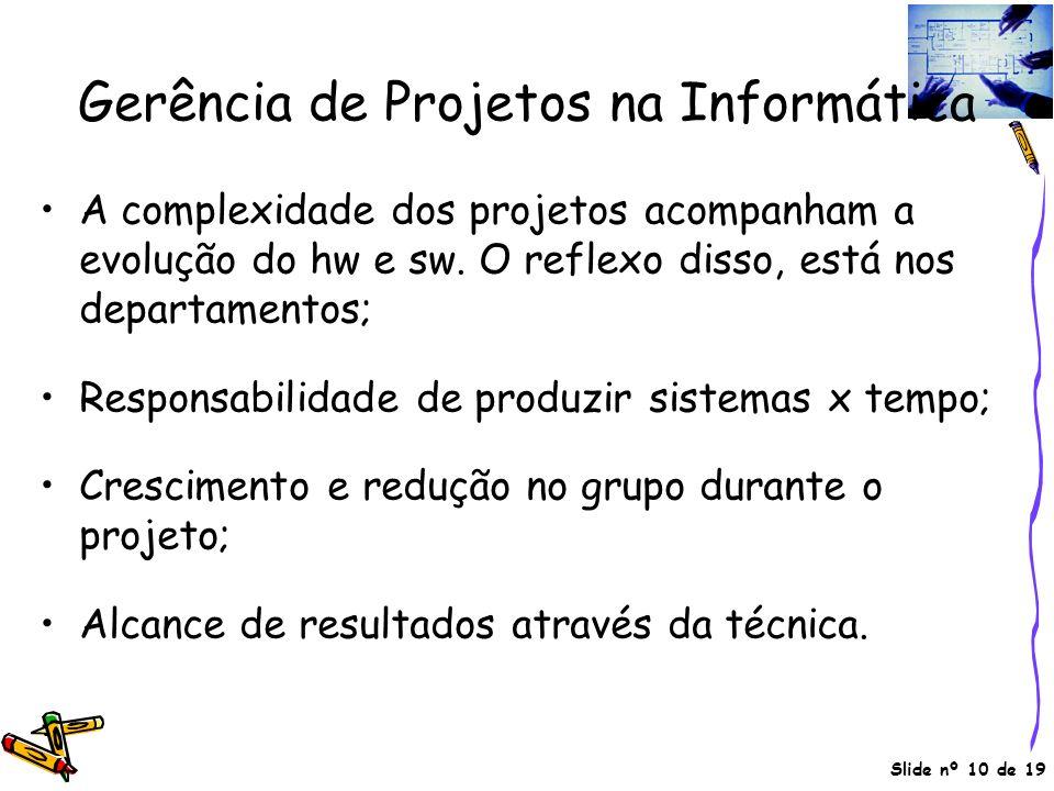 Slide nº 10 de 19 Gerência de Projetos na Informática A complexidade dos projetos acompanham a evolução do hw e sw. O reflexo disso, está nos departam