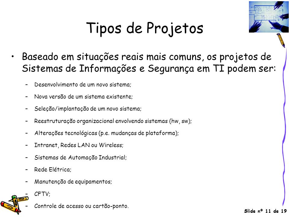 Slide nº 11 de 19 Tipos de Projetos Baseado em situações reais mais comuns, os projetos de Sistemas de Informações e Segurança em TI podem ser: –Desen