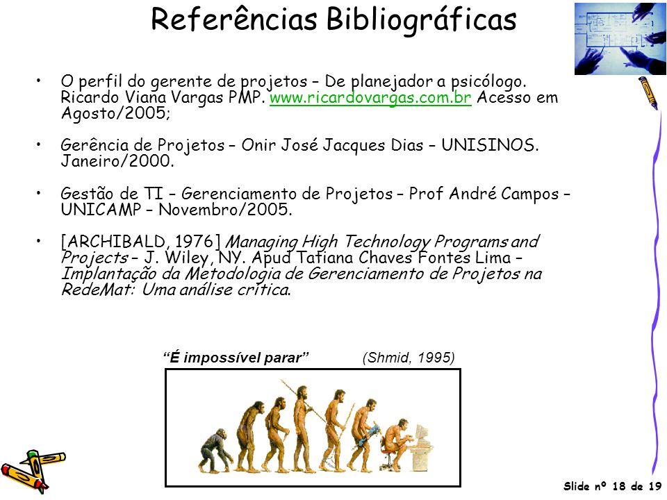 Slide nº 18 de 19 Referências Bibliográficas O perfil do gerente de projetos – De planejador a psicólogo. Ricardo Viana Vargas PMP. www.ricardovargas.