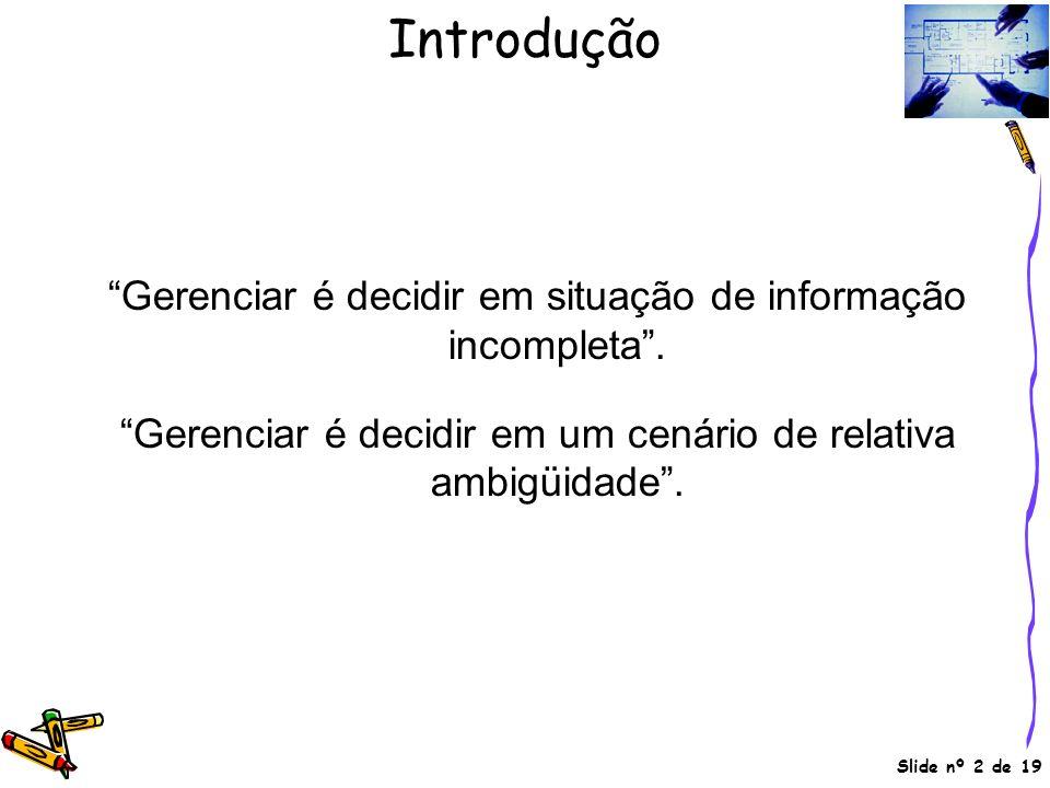 Slide nº 2 de 19 Gerenciar é decidir em situação de informação incompleta. Gerenciar é decidir em um cenário de relativa ambigüidade. Introdução