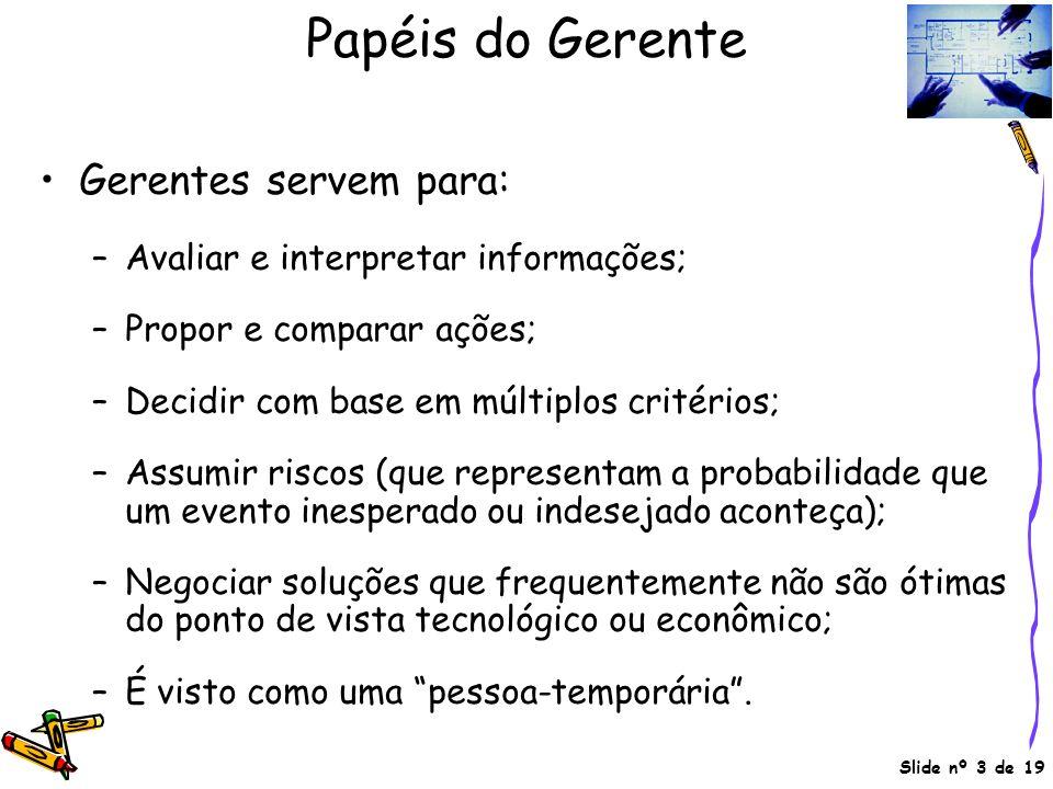 Slide nº 3 de 19 Papéis do Gerente Gerentes servem para: –Avaliar e interpretar informações; –Propor e comparar ações; –Decidir com base em múltiplos