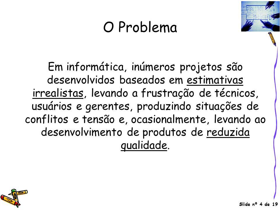 Slide nº 4 de 19 O Problema Em informática, inúmeros projetos são desenvolvidos baseados em estimativas irrealistas, levando a frustração de técnicos,