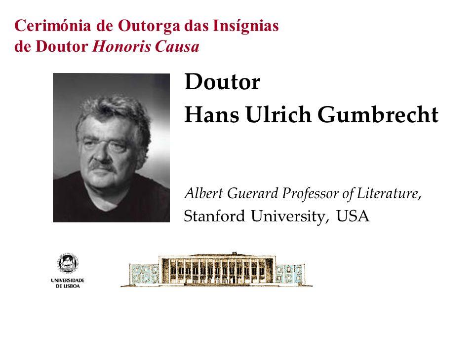 Cerimónia de Outorga das Insígnias de Doutor Honoris Causa Doutor Hans Ulrich Gumbrecht Albert Guerard Professor of Literature, Stanford University, U