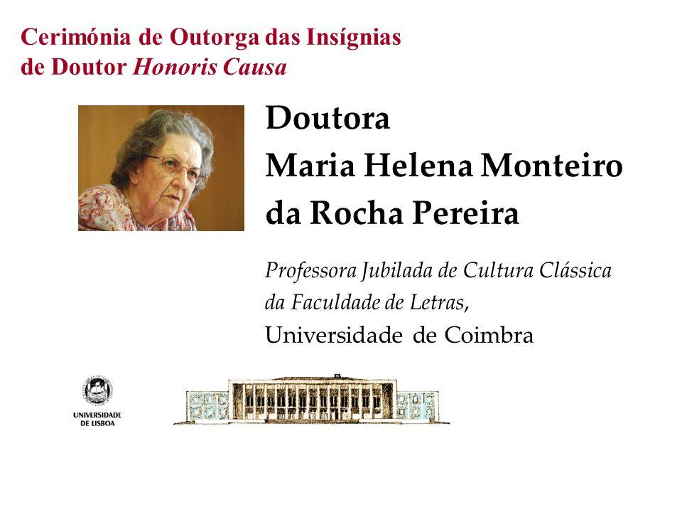 Cerimónia de Outorga das Insígnias de Doutor Honoris Causa Doutora Maria Helena Monteiro da Rocha Pereira Professora Jubilada de Cultura Clássica da Faculdade de Letras, Universidade de Coimbra